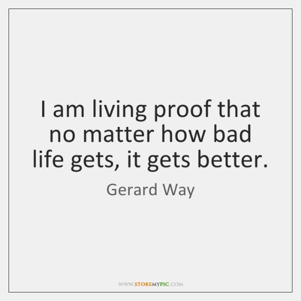 I am living proof that no matter how bad life gets, it ...