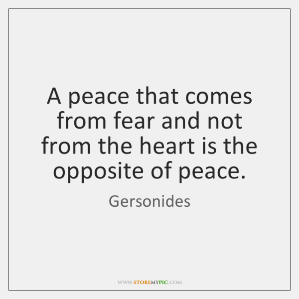 A peace that comes from fear and not from the heart is ...