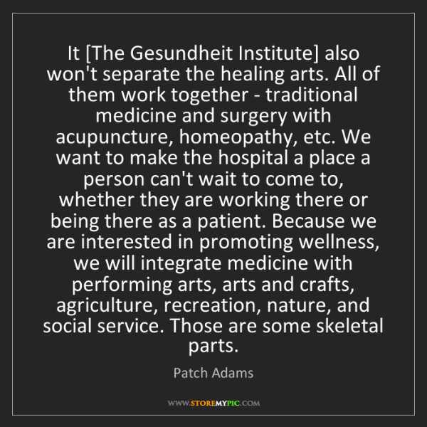 Patch Adams: It [The Gesundheit Institute] also won't separate the...