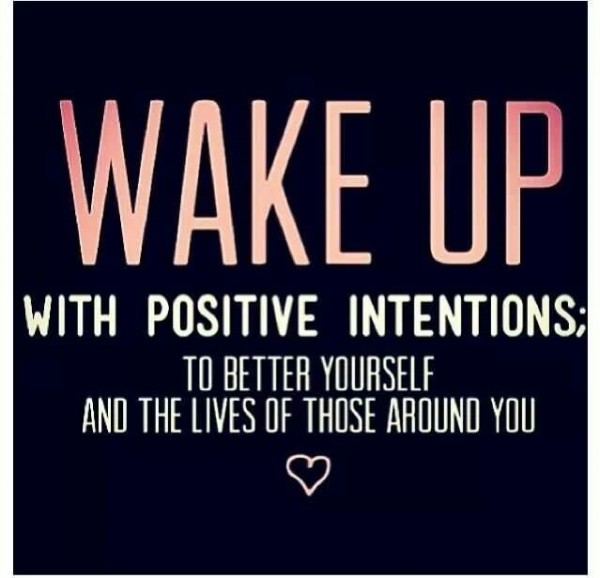 Wake up positive intentions to better yourself and the lives of those around you