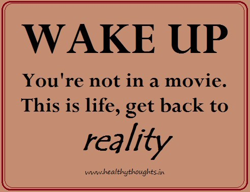 Wake up youre not in a movie this life get back to reality