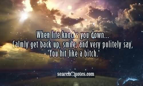 When Life Knocks You Down Calmly Get Back Up Smile And Very Politely