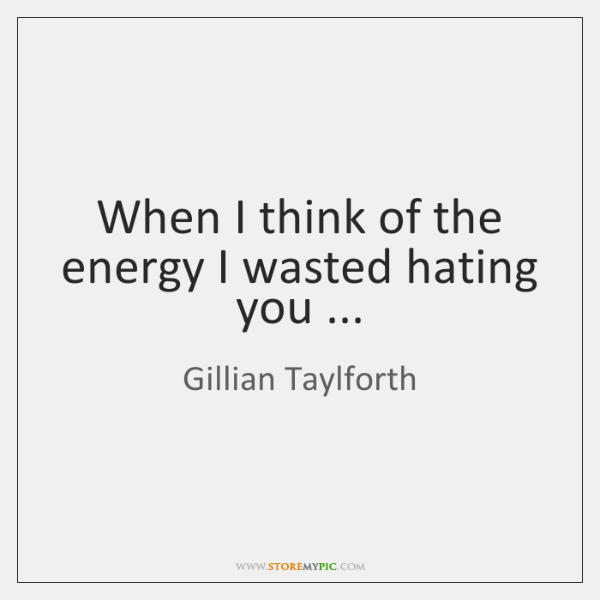 When I think of the energy I wasted hating you ...