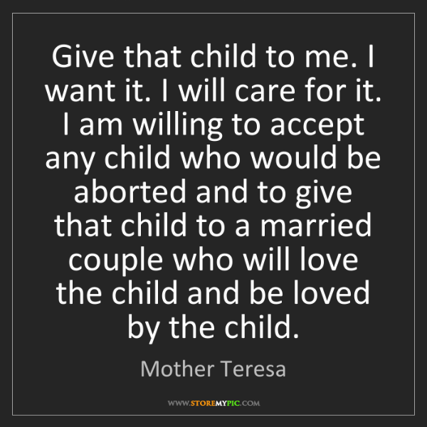 Mother Teresa: Give that child to me. I want it. I will care for it....