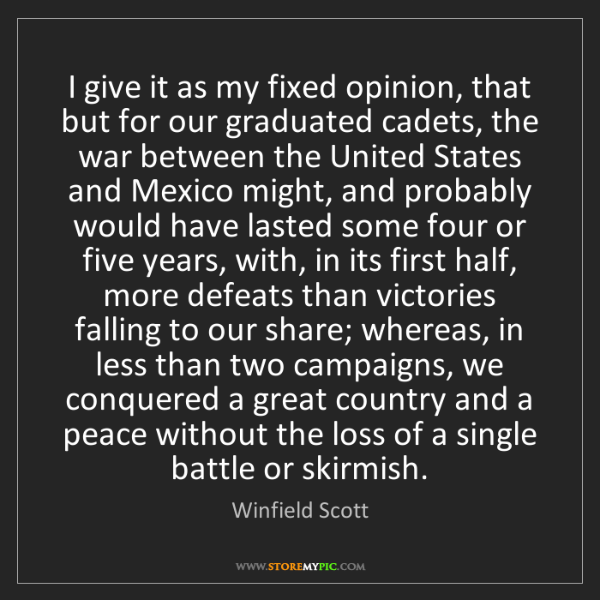 Winfield Scott: I give it as my fixed opinion, that but for our graduated...