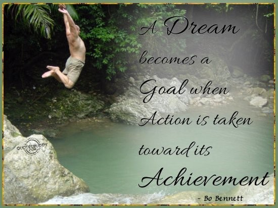 A dream becomes a goal when action is taken toward its achievement