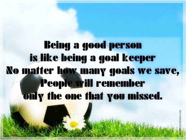 Being a good person is like being a goal keeper no matter how many goals we save