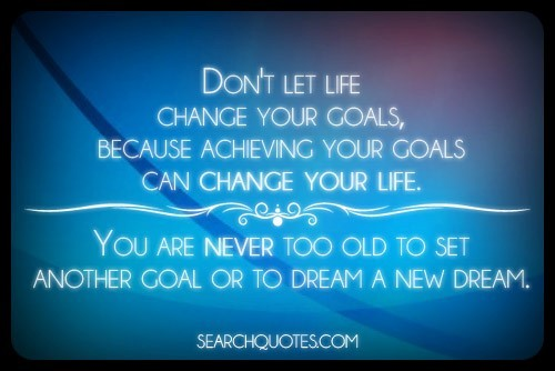 Dont let life change your goals because achieving your goals can change your life