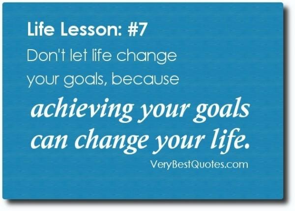 Life lesson dont let life change your goals because achieving your goals can change your