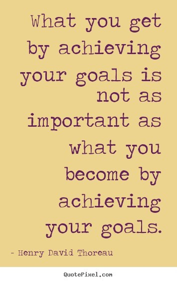 What you get by achieving your goals is not as important as what you become by achieving