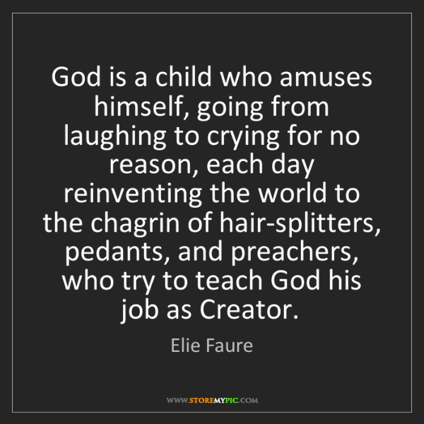 Elie Faure: God is a child who amuses himself, going from laughing...