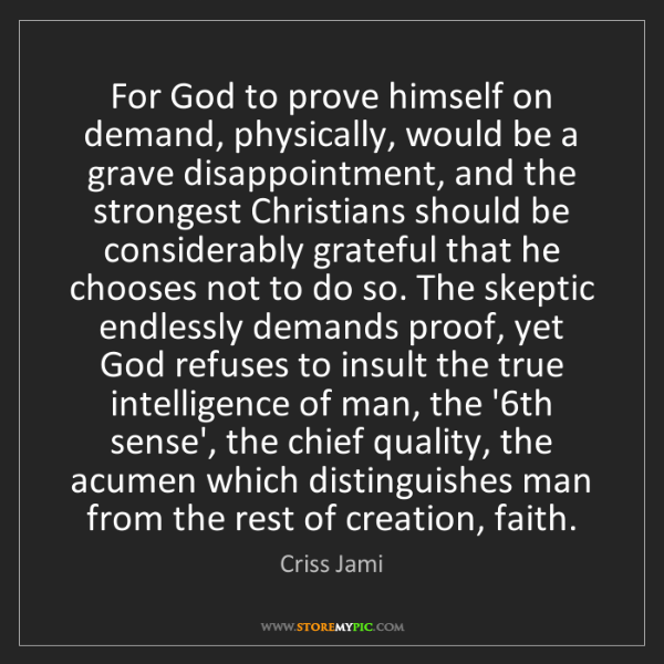 Criss Jami: For God to prove himself on demand, physically, would...