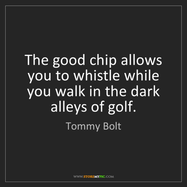 Tommy Bolt: The good chip allows you to whistle while you walk in...