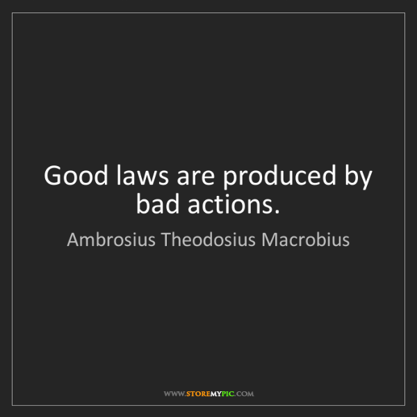 Ambrosius Theodosius Macrobius: Good laws are produced by bad actions.