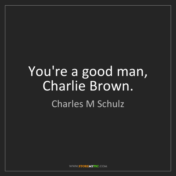 Charles M Schulz: You're a good man, Charlie Brown.