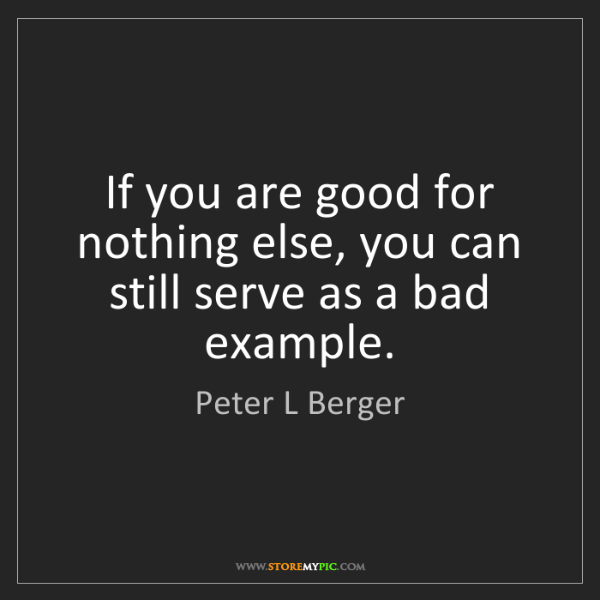 Peter L Berger: If you are good for nothing else, you can still serve...