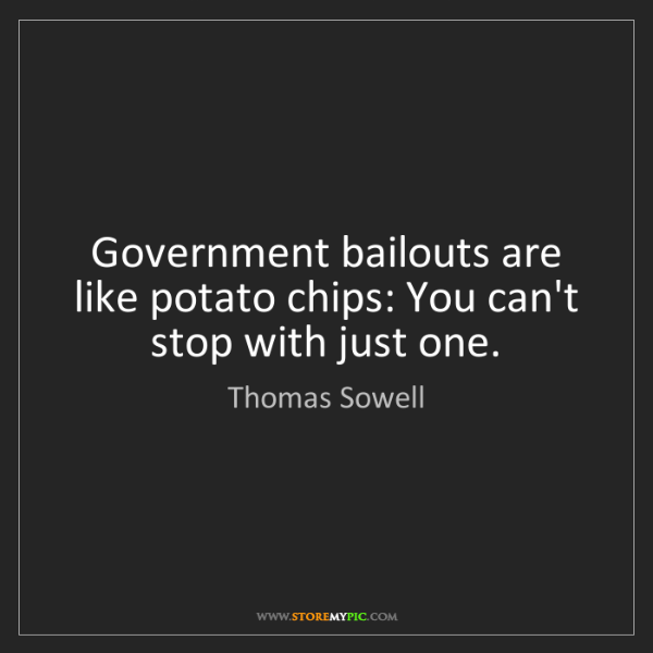 Thomas Sowell: Government bailouts are like potato chips: You can't...