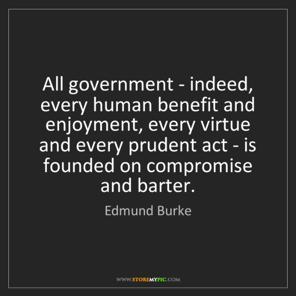 Edmund Burke: All government - indeed, every human benefit and enjoyment,...
