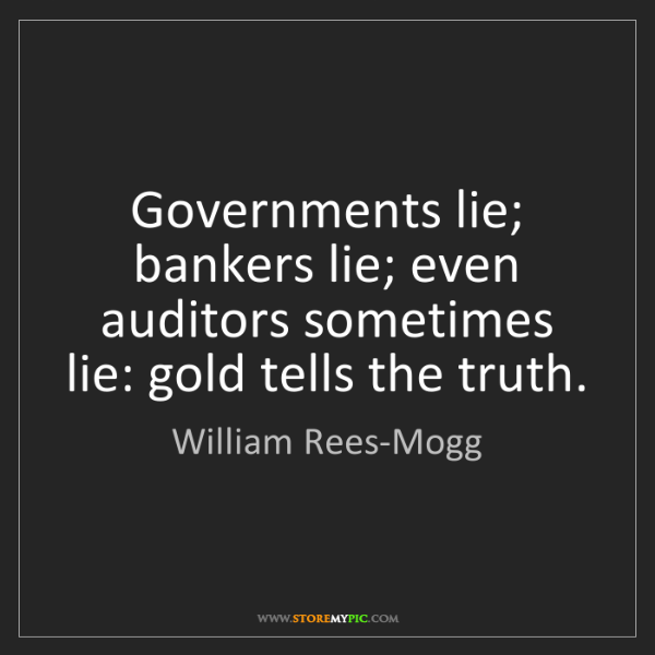 William Rees-Mogg: Governments lie; bankers lie; even auditors sometimes...