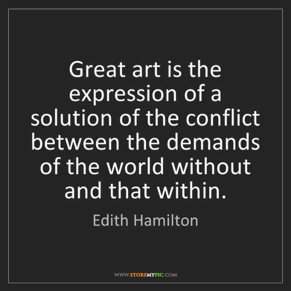 Edith Hamilton: Great art is the expression of a solution of the conflict...