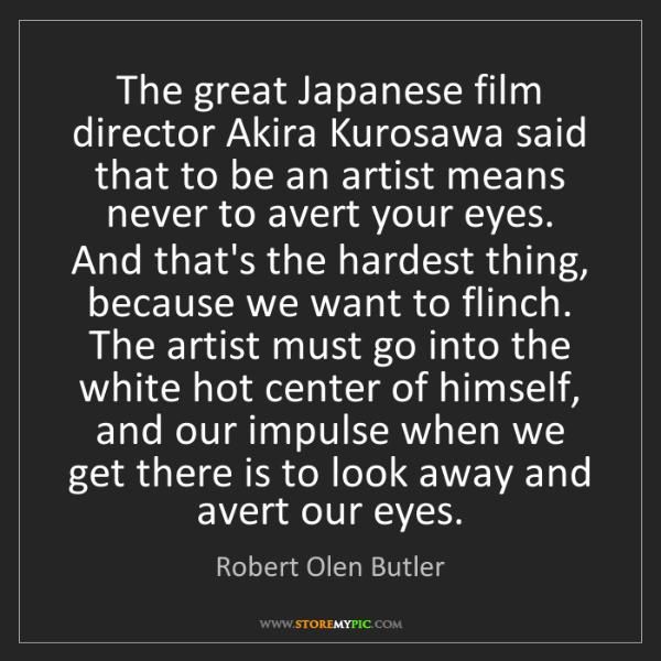 Robert Olen Butler: The great Japanese film director Akira Kurosawa said...
