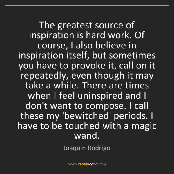 Joaquin Rodrigo: The greatest source of inspiration is hard work. Of course,...