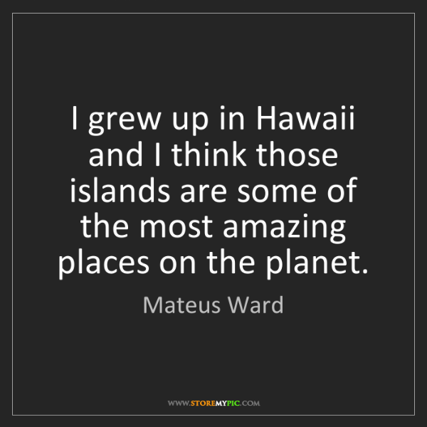 Mateus Ward: I grew up in Hawaii and I think those islands are some...