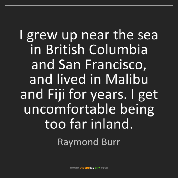 Raymond Burr: I grew up near the sea in British Columbia and San Francisco,...