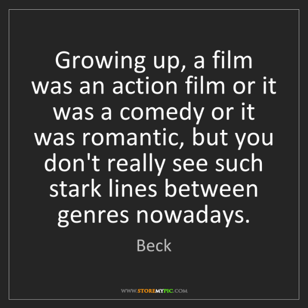 Beck: Growing up, a film was an action film or it was a comedy...