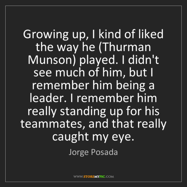 Jorge Posada: Growing up, I kind of liked the way he (Thurman Munson)...
