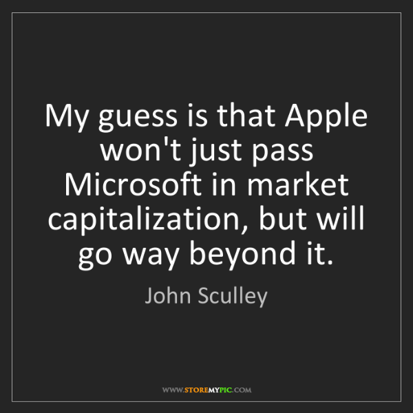 John Sculley: My guess is that Apple won't just pass Microsoft in market...