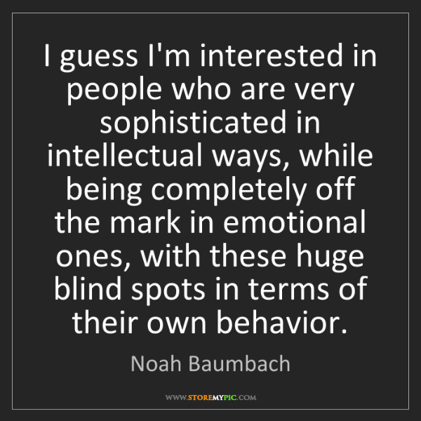 Noah Baumbach: I guess I'm interested in people who are very sophisticated...