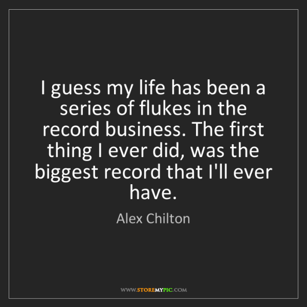 Alex Chilton: I guess my life has been a series of flukes in the record...