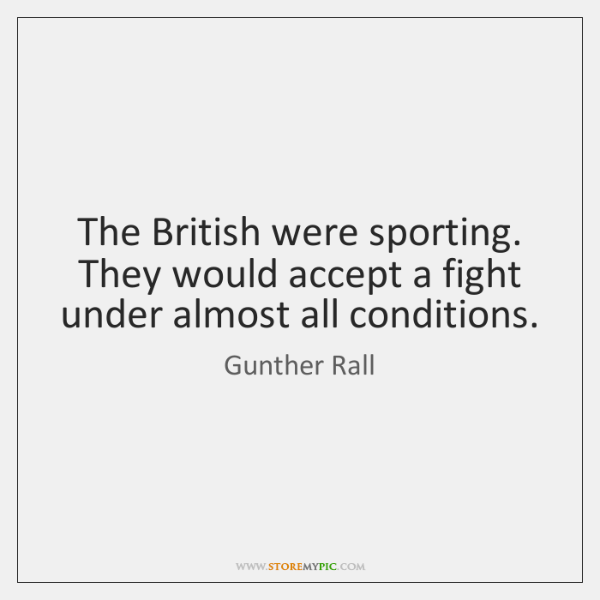 The British were sporting. They would accept a fight under almost all ...