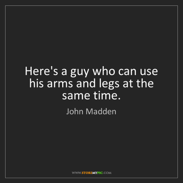 John Madden: Here's a guy who can use his arms and legs at the same...