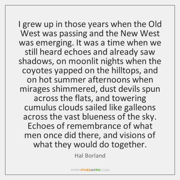 I grew up in those years when the Old West was passing ...