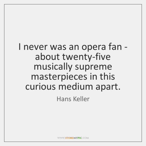 I never was an opera fan - about twenty-five musically supreme masterpieces ...