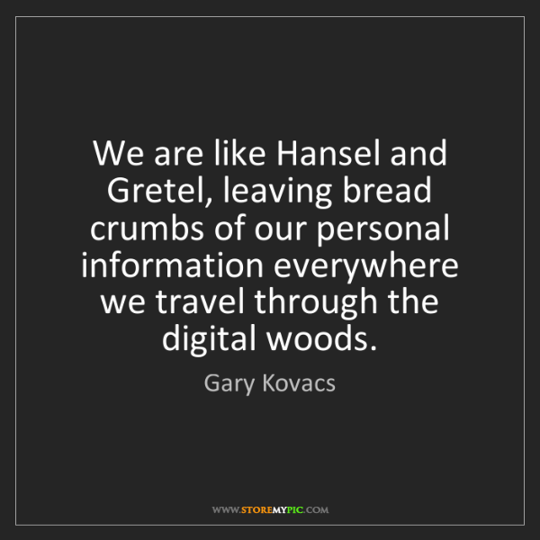 Gary Kovacs: We are like Hansel and Gretel, leaving bread crumbs of...
