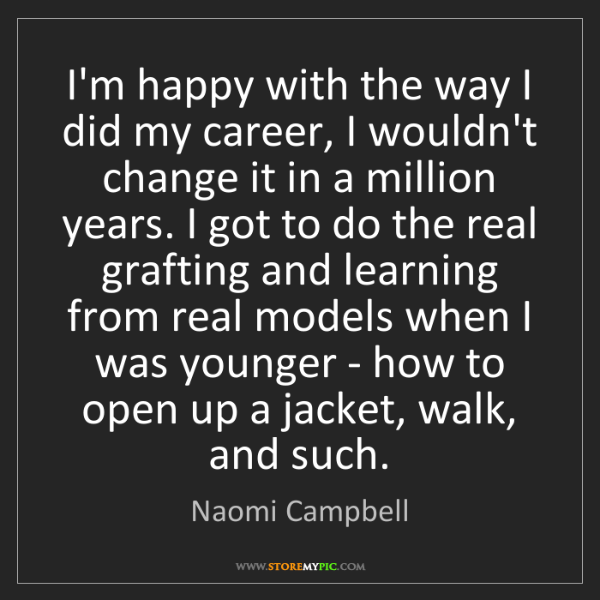 Naomi Campbell: I'm happy with the way I did my career, I wouldn't change...