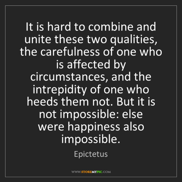 Epictetus: It is hard to combine and unite these two qualities,...