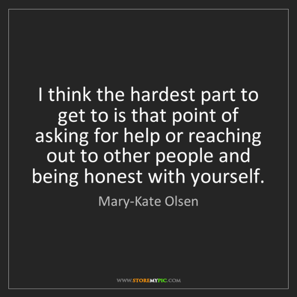 Mary-Kate Olsen: I think the hardest part to get to is that point of asking...