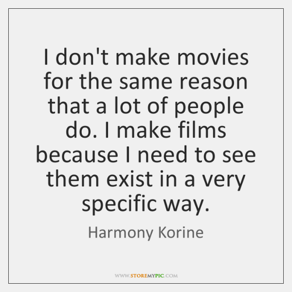 I don't make movies for the same reason that a lot of ...