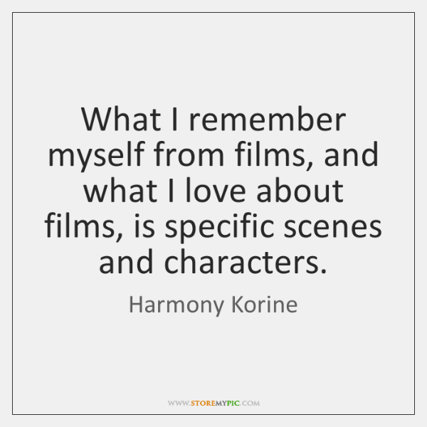 What I remember myself from films, and what I love about films, ...