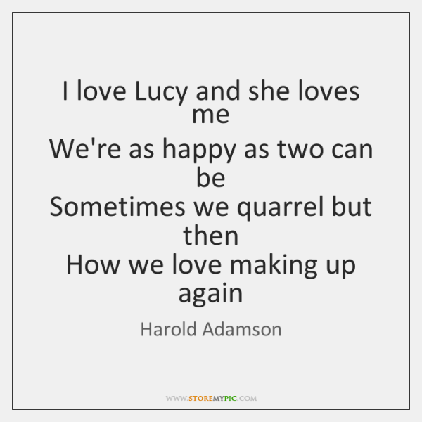 I love Lucy and she loves me   We're as happy as two ...