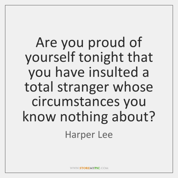 Are you proud of yourself tonight that you have insulted a total ...