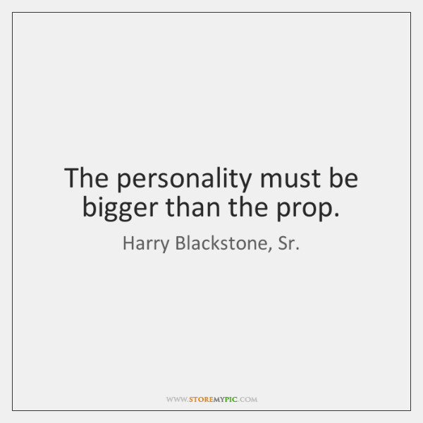 The personality must be bigger than the prop.