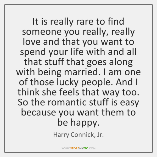 It is really rare to find someone you really, really love and ...