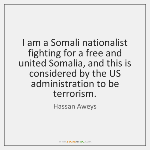 I am a Somali nationalist fighting for a free and united Somalia, ...