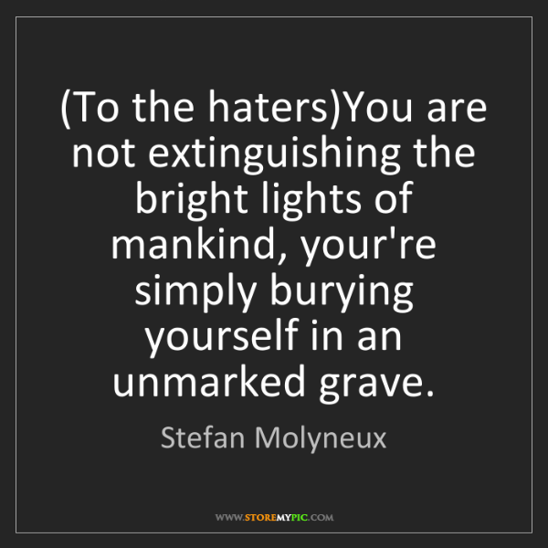 Stefan Molyneux: (To the haters)You are not extinguishing the bright lights...
