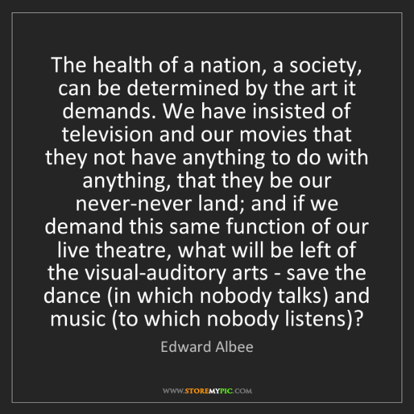 Edward Albee: The health of a nation, a society, can be determined...